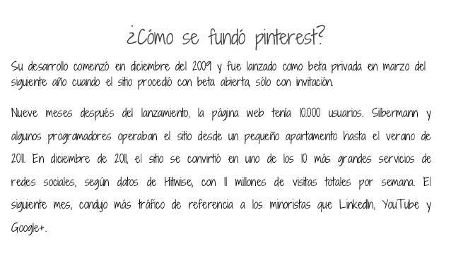 ¿Cómo se fundó pinterest? Su desarrollo comenzó en diciembre del 2009 y fue lanzado como beta privada en marzo del siguien...