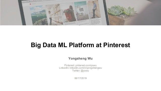Big Data ML Platform at Pinterest Yongsheng Wu Pinterest: pinterest.com/yswu LinkedIn: linkedin.com/in/yongshengwu Twitter...