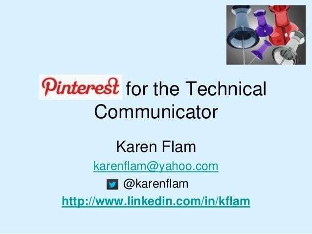 Pinterest for the Technical Communicator Karen Flam karenflam@yahoo.com @karenflam http://www.linkedin.com/in/kflam
