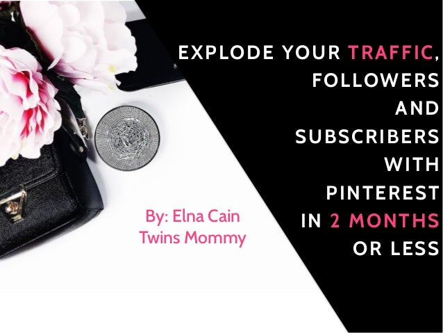 EXPLODE YOUR TRAFFIC, FOLLOWERS AND SUBSCRIBERS WITH PINTEREST IN 2 MONTHS OR LESS By: Elna Cain Twins Mommy