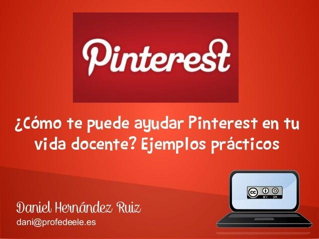 ¿Cómo te puede ayudar Pinterest en tu vida docente? Ejemplos prácticos Daniel Hernández Ruiz dani@profedeele.es