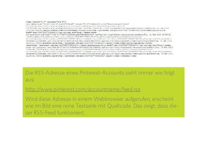 12 Die RSS-Adresse eines Pinterest-Accounts sieht immer wie folgt aus: http://www.pinterest.com/accountname/feed.rss Wird ...