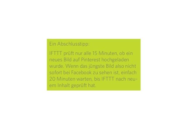 28 Ein Abschlusstipp: IFTTT prüft nur alle 15 Minuten, ob ein neues Bild auf Pinterest hochgeladen wurde. Wenn das jüngste...