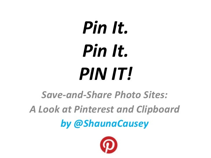 Pin It.          Pin It.          PIN IT!   Save-and-Share Photo Sites:A Look at Pinterest and Clipboard       by @ShaunaC...