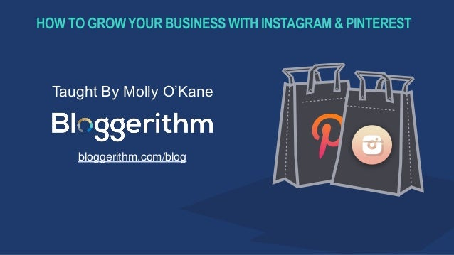 HOW TO GROWYOUR BUSINESS WITH INSTAGRAM & PINTEREST Taught By Molly O'Kane bloggerithm.com/blog
