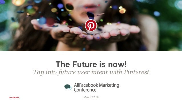 Confidential The Future is now! Tap into future user intent with Pinterest March 2016