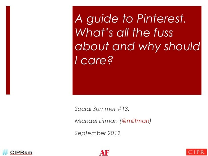 A guide to Pinterest.What's all the fussabout and why shouldI care?Social Summer #13.Michael Litman (@mlitman)September 2012