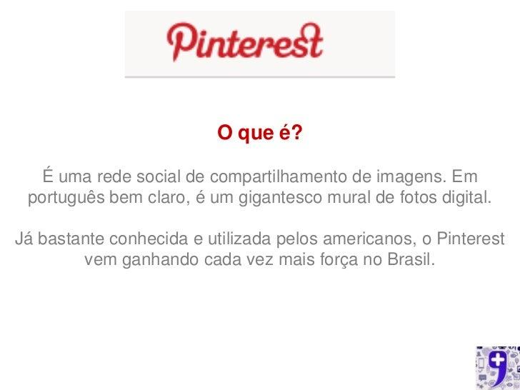 O que é?  É uma rede social de compartilhamento de imagens. Em português bem claro, é um gigantesco mural de fotos digital...