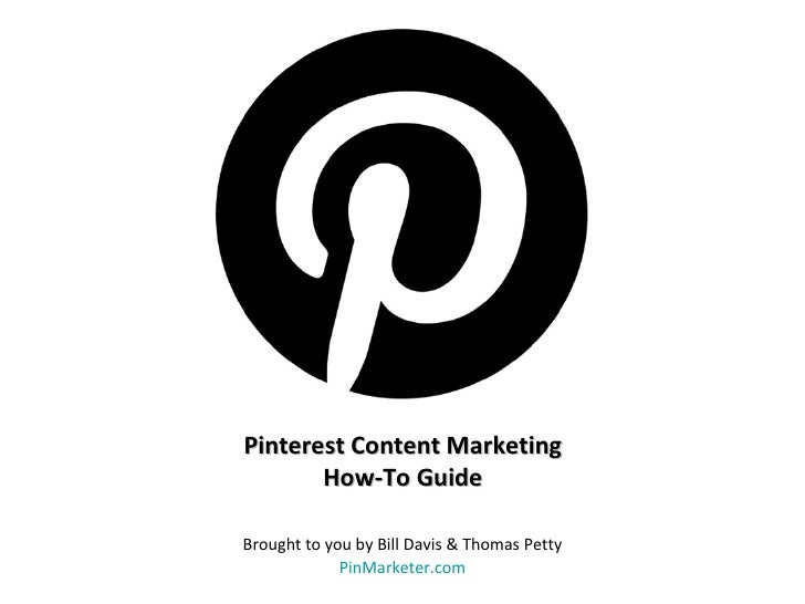 Pinterest Content Marketing       How-To GuideBrought to you by Bill Davis & Thomas Petty             PinMarketer.com
