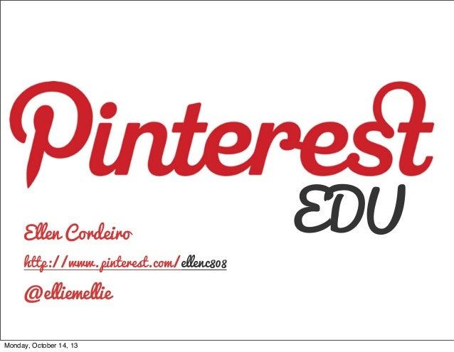 Ellen Cordeiro http://www.pinterest.com/ellenc808  @elliemellie Monday, October 14, 13  EDU