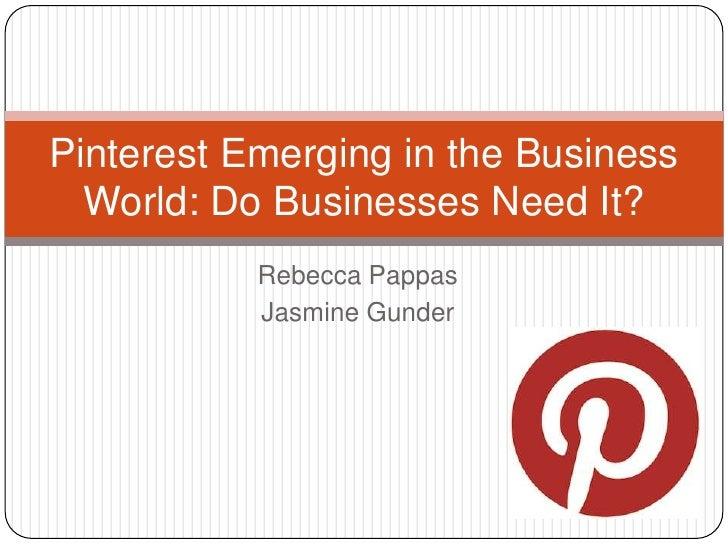 Pinterest Emerging in the Business  World: Do Businesses Need It?           Rebecca Pappas           Jasmine Gunder