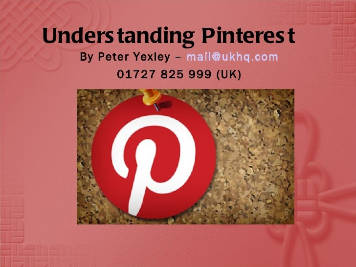 Unders tanding Pinteres t   By Peter Yexley – mail@ukhq.com         01727 825 999 (UK)