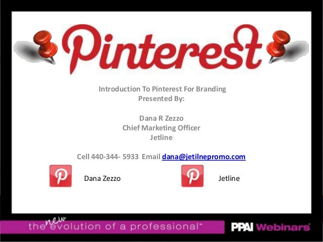 Introduction To Pinterest For BrandingPresented By:Dana R ZezzoChief Marketing OfficerJetlineCell 440-344- 5933 Email dana...