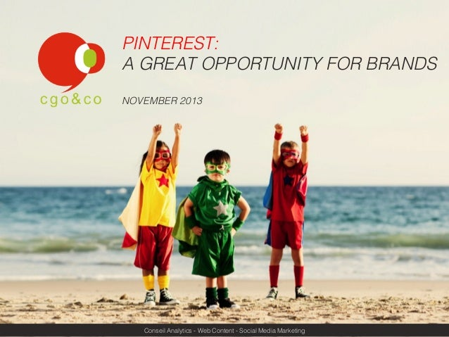PINTEREST: ! A GREAT OPPORTUNITY FOR BRANDS! ! NOVEMBER 2013!  Conseil Analytics - Web Content - Social Media Marketing!