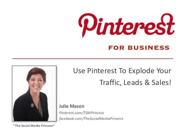 Use Pinterest To Explode YourTraffic, Leads & Sales!Julie MasonPinterest.com/TSMPrincessfacebook.com/TheSocialMediaPrinces...