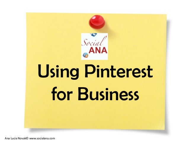 Using Pinterestfor BusinessAna Lucia Novak© www.socialana.com