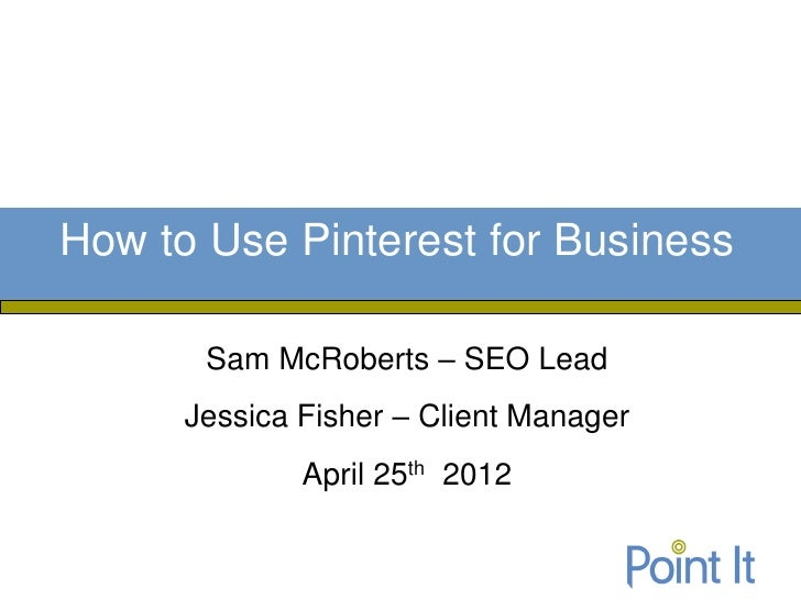 How to Use Pinterest for Business       Sam McRoberts – SEO Lead      Jessica Fisher – Client Manager              April 2...