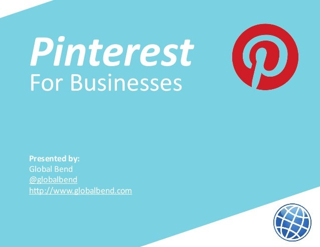PinterestFor BusinessesPresented by:Global Bend@globalbendhttp://www.globalbend.com