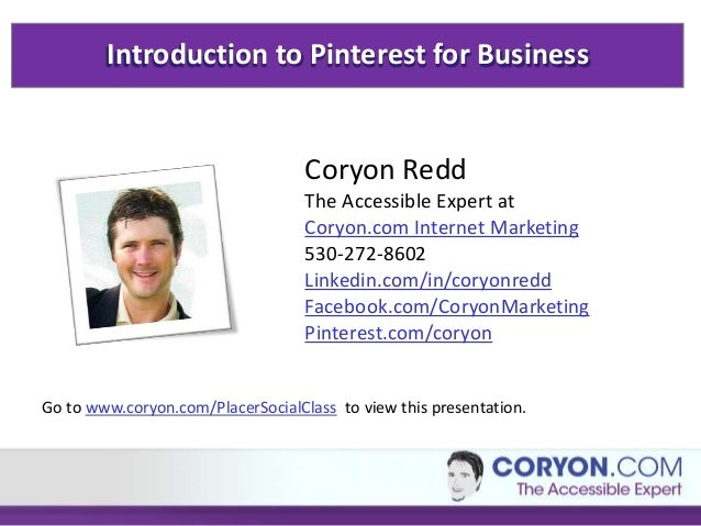 Introduction to Pinterest for Business Coryon Redd The Accessible Expert at Coryon.com Internet Marketing 530-272-8602 Lin...