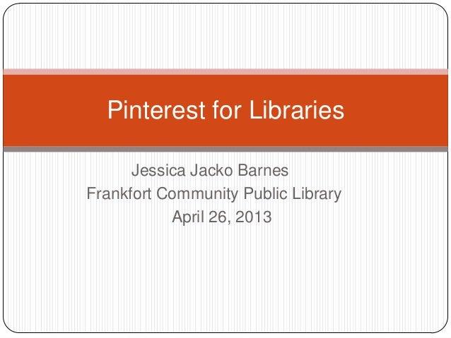 Jessica Jacko BarnesFrankfort Community Public LibraryApril 26, 2013Pinterest for Libraries