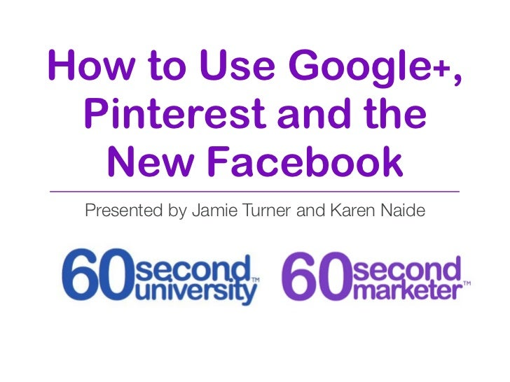 How to Use Google+, Pinterest and the  New Facebook Presented by Jamie Turner and Karen Naide