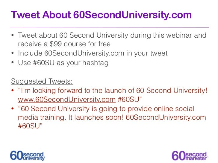Tweet About 60SecondUniversity.com•   Tweet about 60 Second University during this webinar and    receive a $99 course for...
