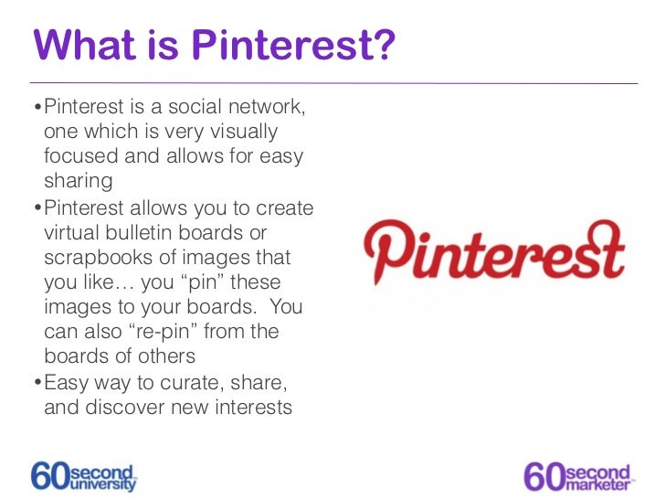 What is Pinterest?• Pinterest is a social network,  one which is very visually  focused and allows for easy  sharing• Pint...