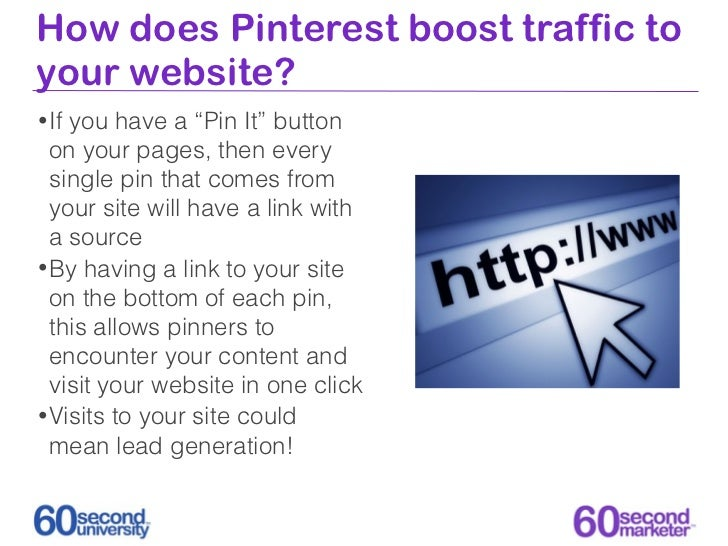 """How does Pinterest boost traffic toyour website?• Ifyou have a """"Pin It"""" button  on your pages, then every  single pin that..."""