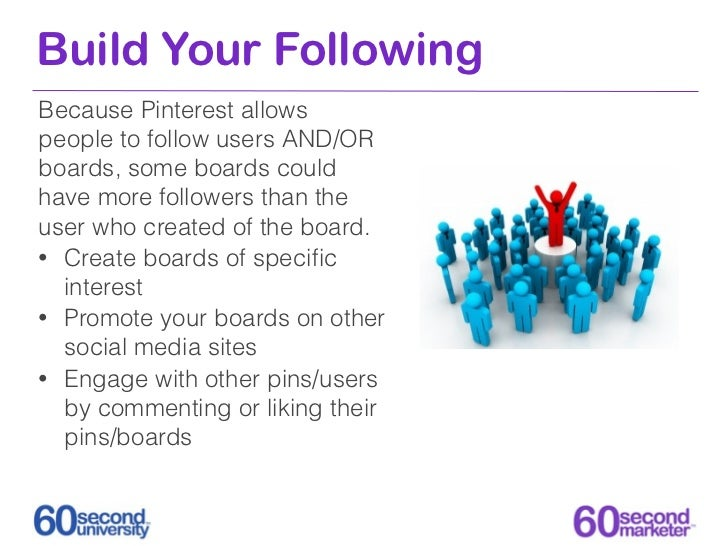 Build Your FollowingBecause Pinterest allowspeople to follow users AND/ORboards, some boards couldhave more followers than...