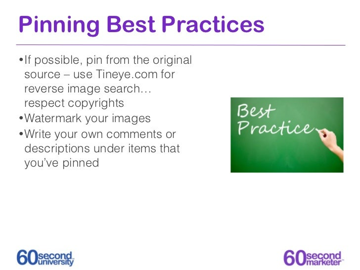 Pinning Best Practices• Ifpossible, pin from the original  source – use Tineye.com for  reverse image search…  respect cop...