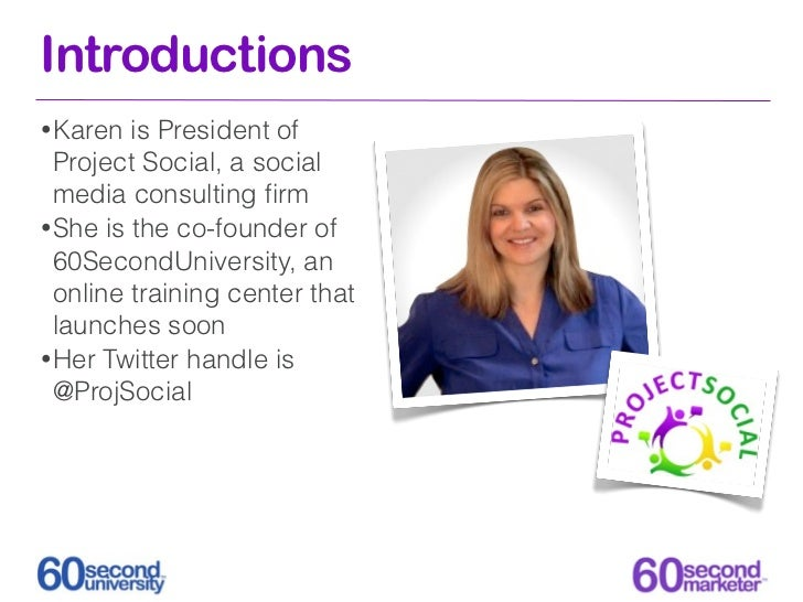 Introductions• Karen  is President of  Project Social, a social  media consulting firm• She is the co-founder of  60SecondU...