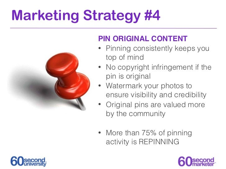 Marketing Strategy #4            PIN ORIGINAL CONTENT            • Pinning consistently keeps you              top of mind...