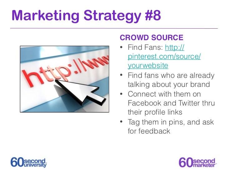 Marketing Strategy #8               CROWD SOURCE               • Find Fans: http://                 pinterest.com/source/ ...
