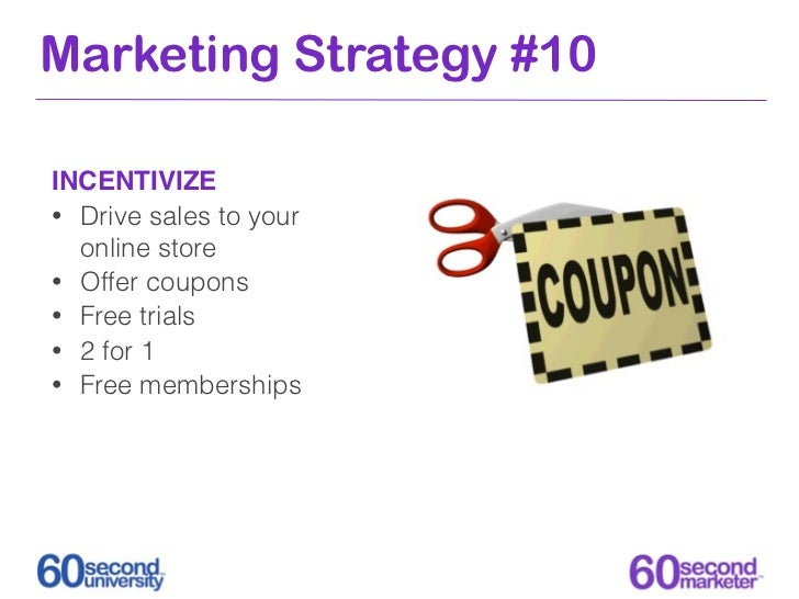 Marketing Strategy #10INCENTIVIZE• Drive sales to your  online store• Offer coupons• Free trials• 2 for 1• Free memberships