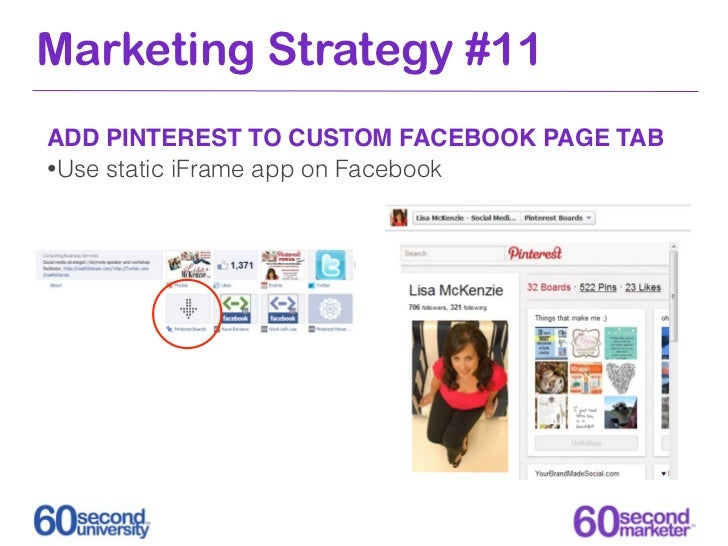 Marketing Strategy #11ADD PINTEREST TO CUSTOM FACEBOOK PAGE TAB•Use static iFrame app on Facebook