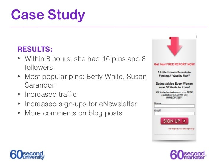 Case StudyRESULTS:• Within 8 hours, she had 16 pins and 8  followers• Most popular pins: Betty White, Susan  Sarandon• Inc...