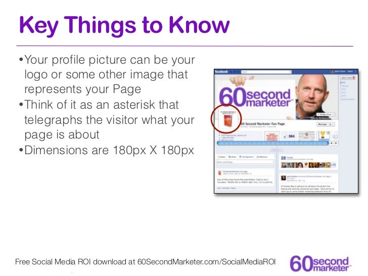 Key Things to Know• Your profile picture can be your  logo or some other image that  represents your Page• Think of it as a...