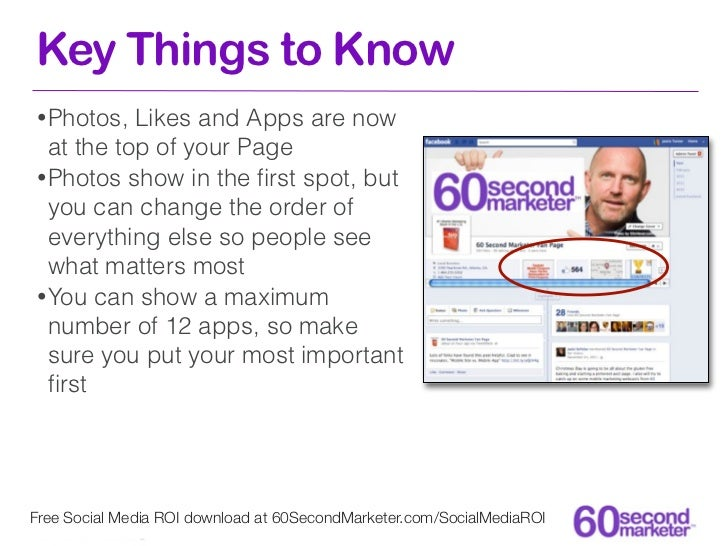 Key Things to Know• Photos,  Likes and Apps are now  at the top of your Page• Photos show in the first spot, but  you can c...