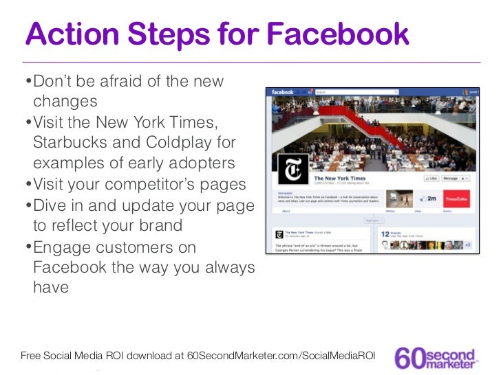 Action Steps for Facebook• Don't  be afraid of the new  changes• Visit the New York Times,  Starbucks and Coldplay for  ex...