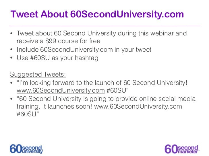Tweet About 60SecondUniversity.com• Tweet about 60 Second University during this webinar and  receive a $99 course for fre...