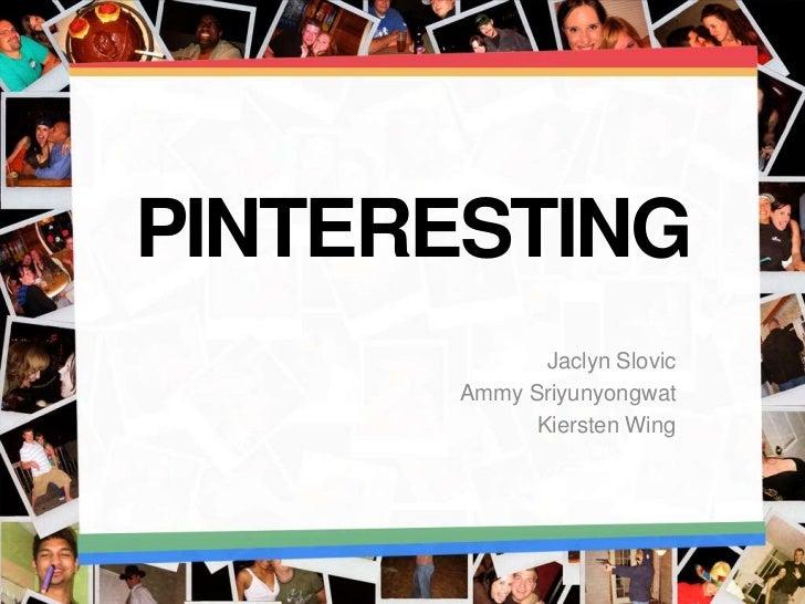 PINTERESTING             Jaclyn Slovic      Ammy Sriyunyongwat            Kiersten Wing