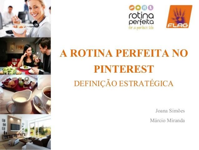 A ROTINA PERFEITA NO     PINTEREST  DEFINIÇÃO ESTRATÉGICA                   Joana Simões                  Márcio Miranda