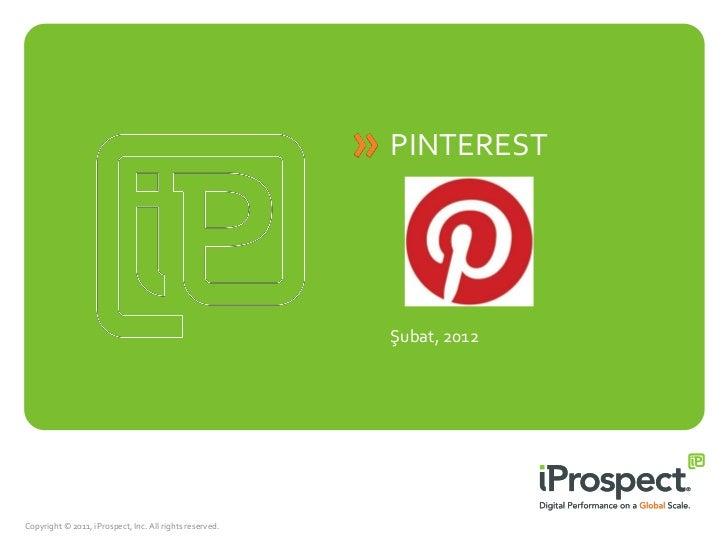 PINTEREST                                                         Şubat, 2012Copyright © 2011, iProspect, Inc. All rights ...
