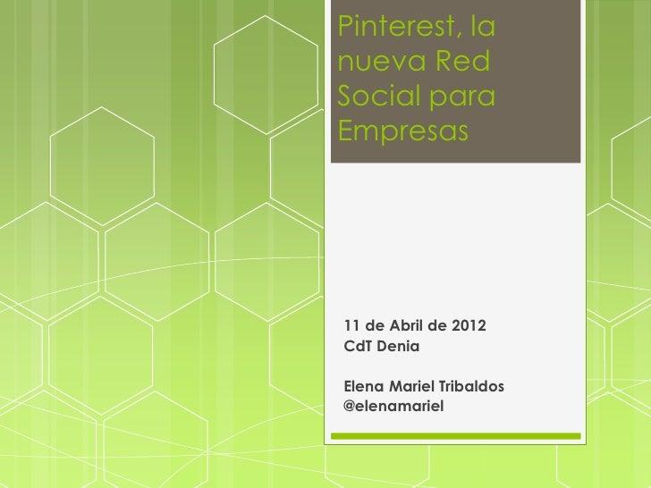 Pinterest, lanueva RedSocial paraEmpresas11 de Abril de 2012CdT DeniaElena Mariel Tribaldos@elenamariel