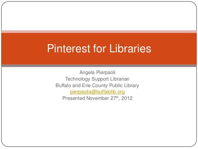 Pinterest for Libraries            Angela Pierpaoli     Technology Support Librarian Buffalo and Erie County Public Librar...