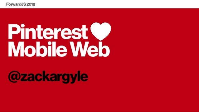 Pinterest MobileWeb @zackargyle ForwardJS2018