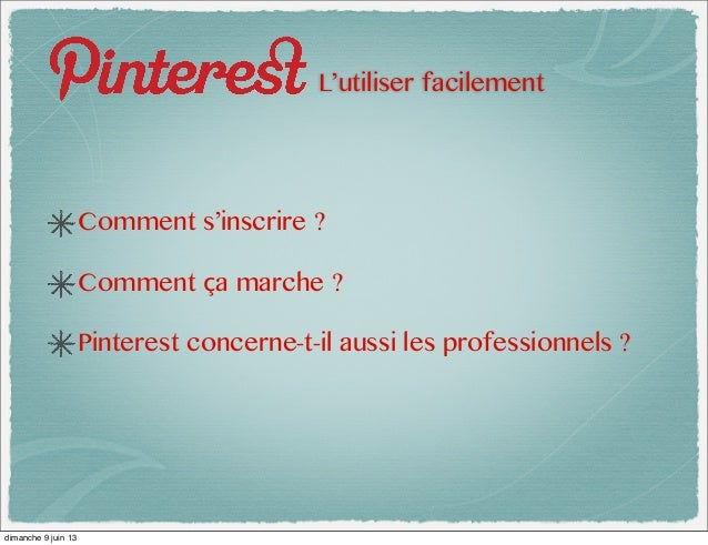 L'utiliser facilementComment s'inscrire ?Comment ça marche ?Pinterest concerne-t-il aussi les professionnels ?dimanche 9 j...