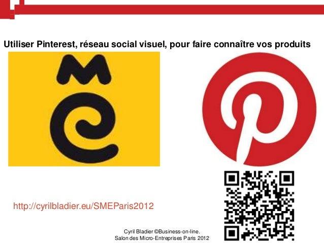 Utiliser Pinterest, réseau social visuel, pour faire connaître vos produits  http://cyrilbladier.eu/SMEParis2012          ...