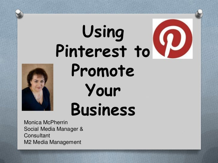 Using           Pinterest to             Promote               Your             BusinessMonica McPherrinSocial Media Manag...