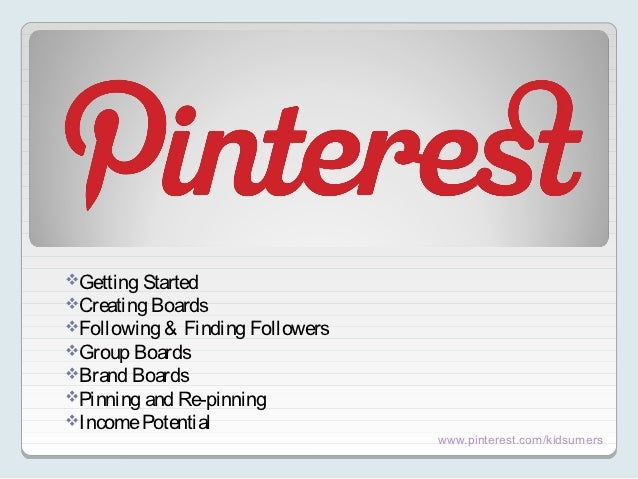Getting StartedCreating BoardsFollowing & Finding FollowersGroup BoardsBrand BoardsPinning and Re-pinningIncome Pot...